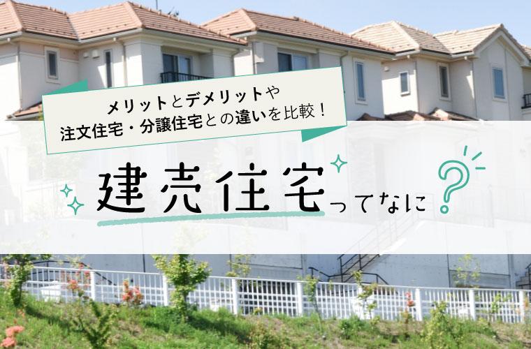 建売住宅ってなに?メリットとデメリットや注文住宅・分譲住宅との違いを比較!