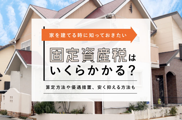 固定資産税はいつ?いくら支払う?家を建てる時に知っておきたい算定方法や優遇措置も
