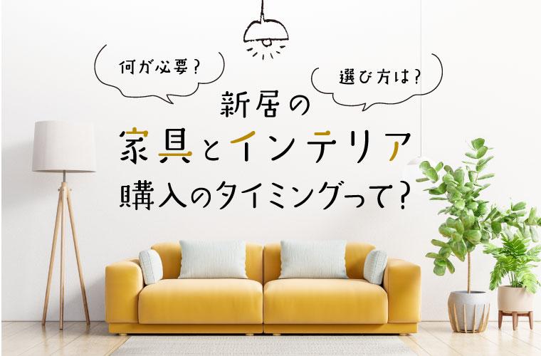 新居の家具とインテリア選び方のコツや購入のタイミングを解説♪