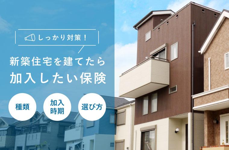 新築住宅を建てたら加入したい保険について解説!種類や補償内容、加入時期を知って対策しよう